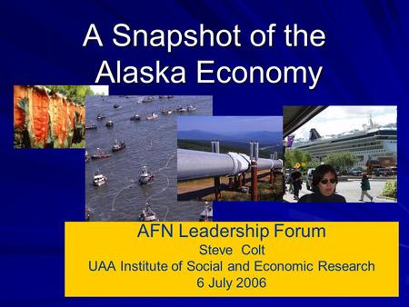A Snapshot of the Alaska Economy AFN Leadership Forum Steve Colt UAA Institute of Social and Economic Research 6 July 2006.