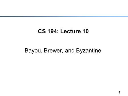 1 CS 194: Lecture 10 Bayou, Brewer, and Byzantine.