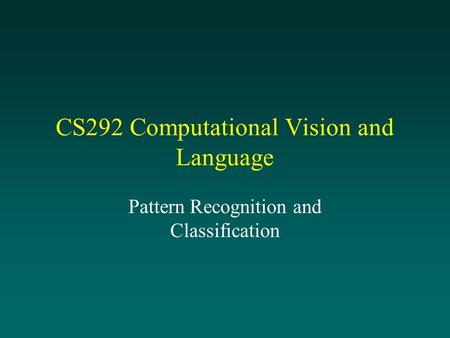 CS292 Computational Vision and Language Pattern Recognition and Classification.