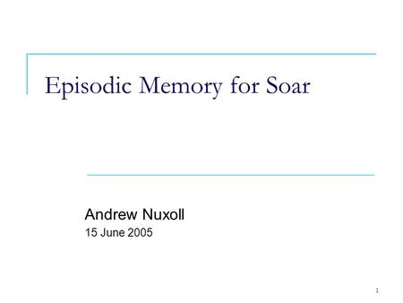 1 Episodic Memory for Soar Andrew Nuxoll 15 June 2005.