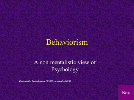 Next Behaviorism A non mentalistic view of Psychology Composed by Lucie Johnson 10/10/99, reviewed 10/18/00.