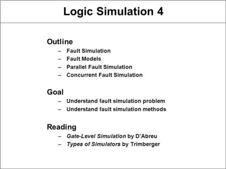 Logic Simulation 4 Outline –Fault Simulation –Fault Models –Parallel Fault Simulation –Concurrent Fault Simulation Goal –Understand fault simulation problem.