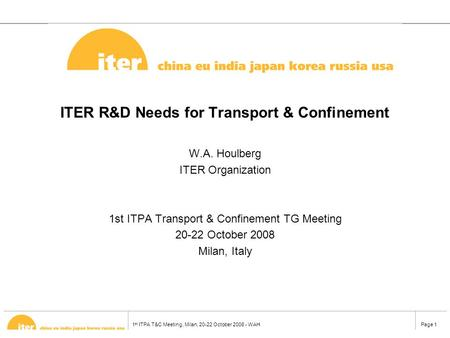 1 st ITPA T&C Meeting, Milan, 20-22 October 2008 - WAHPage 1 ITER R&D Needs for Transport & Confinement W.A. Houlberg ITER Organization 1st ITPA Transport.