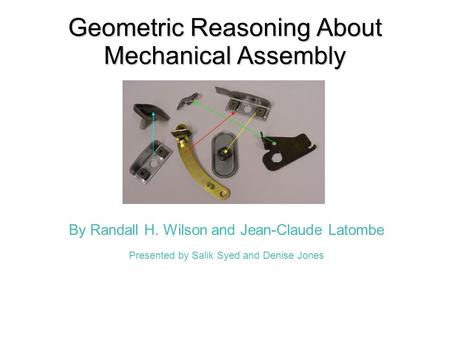 Geometric Reasoning About Mechanical Assembly By Randall H. Wilson and Jean-Claude Latombe Presented by Salik Syed and Denise Jones.