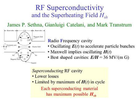 RF Superconductivity and the Superheating Field H sh James P. Sethna, Gianluigi Catelani, and Mark Transtrum Superconducting RF cavity Lower losses Limited.
