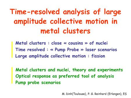 Time-resolved analysis of large amplitude collective motion in metal clusters Metal clusters : close « cousins » of nuclei Time resolved : « Pump Probe.