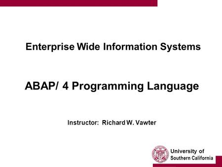University of Southern California Enterprise Wide Information Systems ABAP/ 4 Programming Language Instructor: Richard W. Vawter.