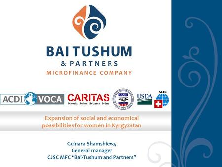 "Gulnara Shamshieva, General manager CJSC MFC ""Bai-Tushum and Partners"" Expansion of social and economical possibilities for women in Kyrgyzstan."