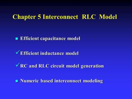 Chapter 5 Interconnect RLC Model n Efficient capacitance model Efficient inductance model Efficient inductance model RC and RLC circuit model generation.