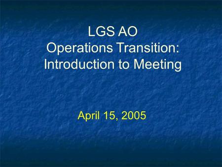 LGS AO Operations Transition: Introduction to Meeting April 15, 2005.