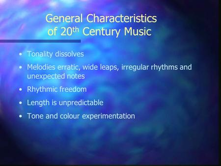 General Characteristics of 20 th Century Music Tonality dissolves Melodies erratic, wide leaps, irregular rhythms and unexpected notes Rhythmic freedom.