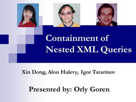 Containment of Nested XML Queries Presented by: Orly Goren Xin Dong, Igor TatarinovAlon Halevy,