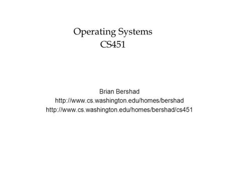 Operating Systems CS451 Brian Bershad