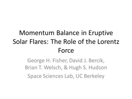 Momentum Balance in Eruptive Solar Flares: The Role of the Lorentz Force George H. Fisher, David J. Bercik, Brian T. Welsch, & Hugh S. Hudson Space Sciences.