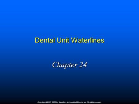 Dental Unit Waterlines Chapter 24 Copyright © 2009, 2006 by Saunders, an imprint of Elsevier Inc. All rights reserved.