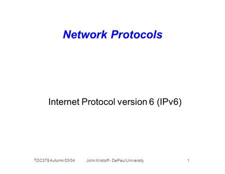 TDC375 Autumn 03/04 John Kristoff - DePaul University 1 Network Protocols Internet Protocol version 6 (IPv6)