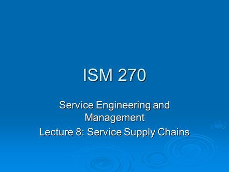 ISM 270 Service Engineering and Management Lecture 8: Service Supply Chains.