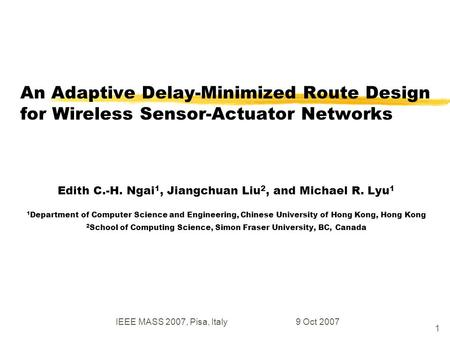 IEEE MASS 2007, Pisa, Italy9 Oct 2007 1 An Adaptive Delay-Minimized Route Design for Wireless Sensor-Actuator Networks Edith C.-H. Ngai 1, Jiangchuan Liu.