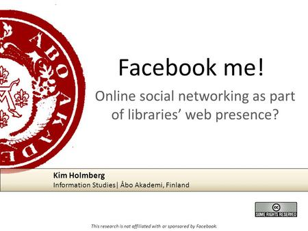 Facebook me! Online social networking as part of libraries' web presence? This research is not affiliated with or sponsored by Facebook. Kim Holmberg Information.