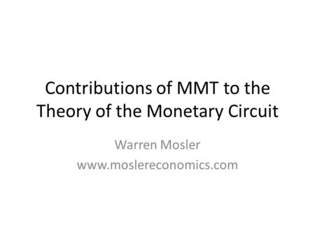 Contributions of MMT to the Theory of the Monetary Circuit Warren Mosler www.moslereconomics.com.
