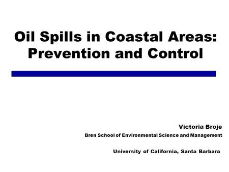Oil Spills in Coastal Areas: Prevention and Control Victoria Broje Bren School of Environmental Science and Management University of California, Santa.