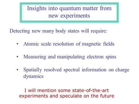 Insights into quantum matter from new experiments Detecting new many body states will require: Atomic scale resolution of magnetic fields Measuring and.