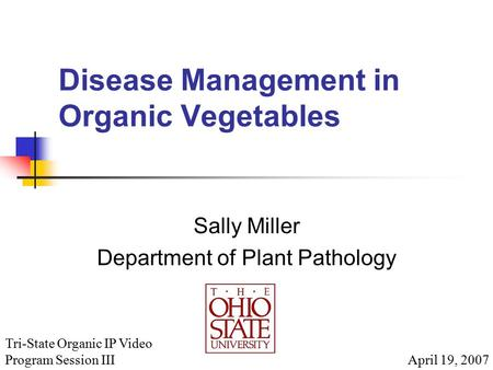 Disease Management in Organic Vegetables Sally Miller Department of Plant Pathology April 19, 2007 Tri-State Organic IP Video Program Session III.