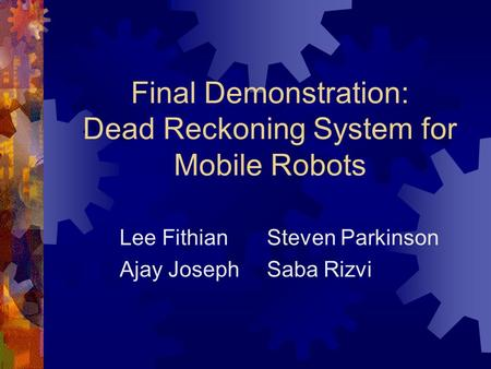 Final Demonstration: Dead Reckoning System for Mobile Robots Lee FithianSteven Parkinson Ajay JosephSaba Rizvi.