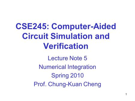CSE245: Computer-Aided Circuit Simulation and Verification Lecture Note 5 Numerical Integration Spring 2010 Prof. Chung-Kuan Cheng 1.