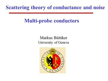 Scattering theory of conductance and noise Markus Büttiker University of Geneva Multi-probe conductors.
