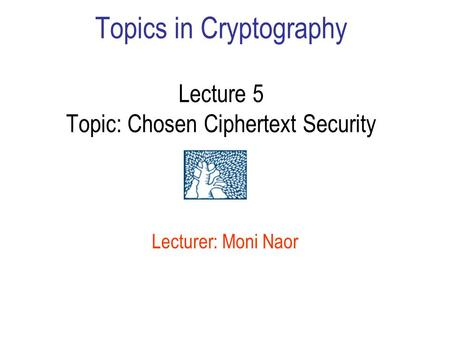 Topics in Cryptography Lecture 5 Topic: Chosen Ciphertext Security Lecturer: Moni Naor.
