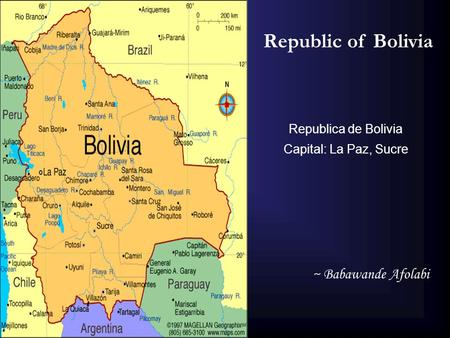 Republic of Bolivia Republica de Bolivia Capital: La Paz, Sucre ~ Babawande Afolabi.