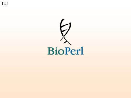 12.1. 12.2 The BioPerl project is an international association of developers of open source Perl tools for bioinformatics, genomics and life science research.