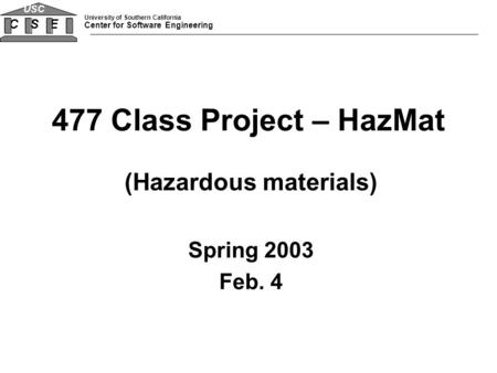 University of Southern California Center for Software Engineering CSE USC 477 Class Project – HazMat (Hazardous materials) Spring 2003 Feb. 4.