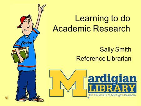 Learning to do Academic Research Sally Smith Reference Librarian.
