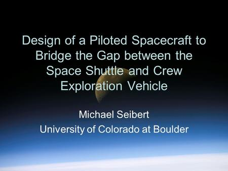 Design of a Piloted Spacecraft to Bridge the Gap between the Space Shuttle and Crew Exploration Vehicle Michael Seibert University of Colorado at Boulder.