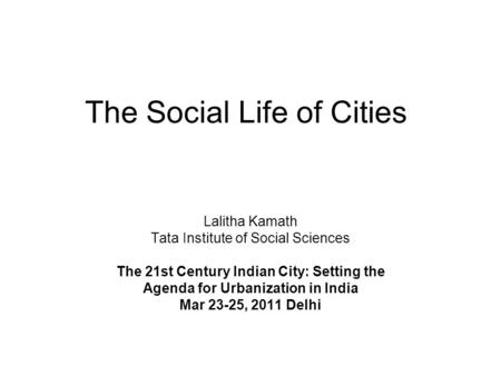 The Social Life of Cities Lalitha Kamath Tata Institute of Social Sciences The 21st Century Indian City: Setting the Agenda for Urbanization in India Mar.