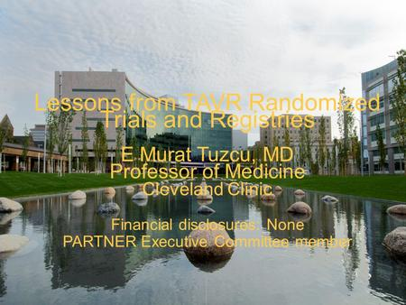 Lessons from TAVR Randomized Trials and Registries E Murat Tuzcu, MD Professor of Medicine Cleveland Clinic Financial disclosures: None PARTNER Executive.