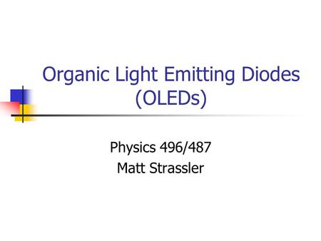 Organic Light Emitting Diodes (OLEDs) Physics 496/487 Matt Strassler.