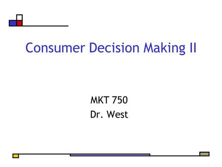 Consumer Decision Making II MKT 750 Dr. West. Agenda Ad viewing Complete… Stages of Decision Making Three Routes to Decision Making The Role of Involvement.