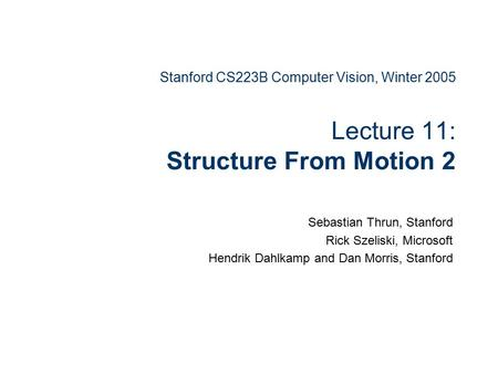 Stanford CS223B Computer Vision, Winter 2005 Lecture 11: Structure From Motion 2 Sebastian Thrun, Stanford Rick Szeliski, Microsoft Hendrik Dahlkamp and.