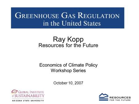 Ray Kopp Resources for the Future Economics of Climate Policy Workshop Series October 10, 2007.