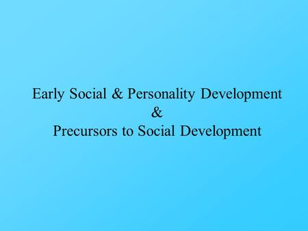 Early Social & Personality Development & Precursors to Social Development.