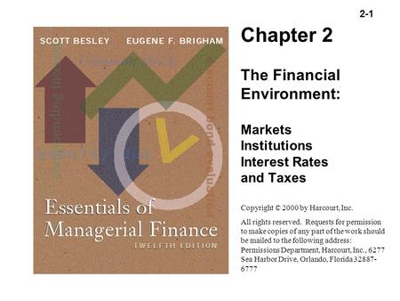2-1 Copyright (C) 2000 by Harcourt, Inc. All rights reserved. Chapter 2 The Financial Environment: Markets Institutions Interest Rates and Taxes Copyright.