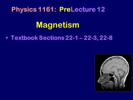 Magnetism Textbook Sections 22-1 – 22-3, 22-8 Physics 1161: PreLecture 12.