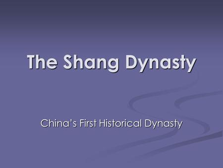 The Shang Dynasty China's First Historical Dynasty.