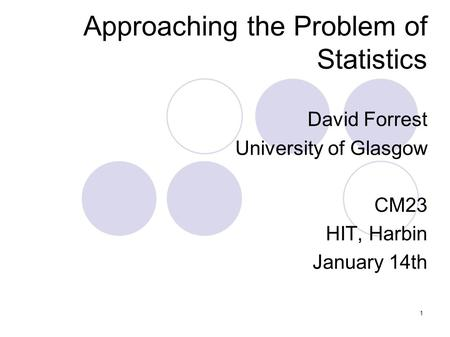 1 Approaching the Problem of Statistics David Forrest University of Glasgow CM23 HIT, Harbin January 14th.