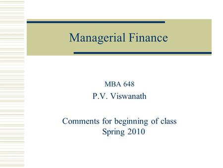 Managerial Finance MBA 648 P.V. Viswanath Comments for beginning of class Spring 2010.