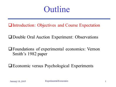 January 18, 2005 Experimental Economics 1 Outline  Introduction: Objectives and Course Expectation  Double Oral Auction Experiment: Observations  Foundations.