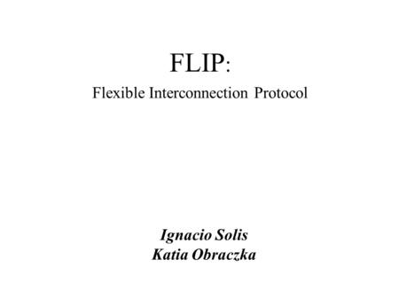 FLIP : Flexible Interconnection Protocol Ignacio Solis Katia Obraczka.
